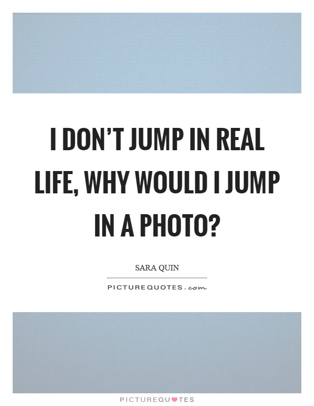 I don't jump in real life, why would I jump in a photo? Picture Quote #1