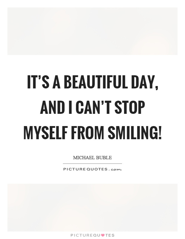 It's a beautiful day, and I can't stop myself from smiling! Picture Quote #1
