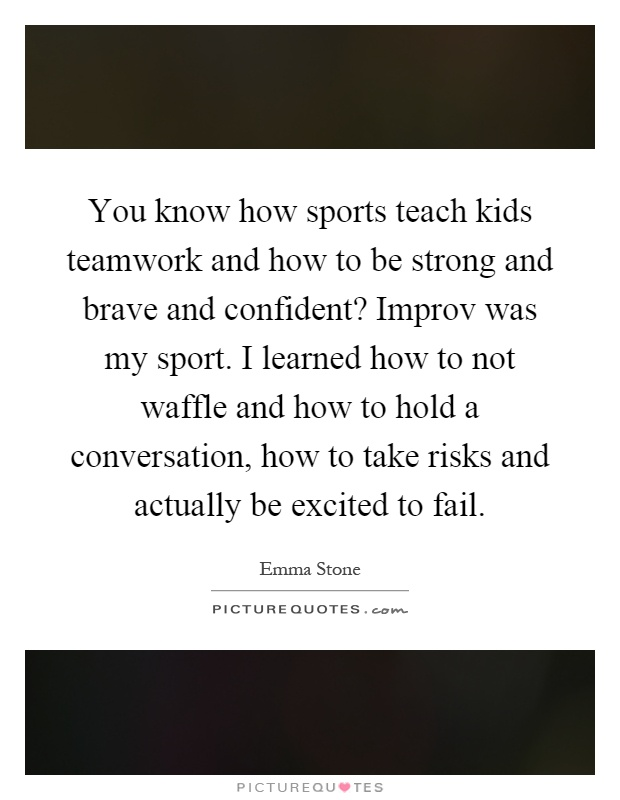 You know how sports teach kids teamwork and how to be strong and brave and confident? Improv was my sport. I learned how to not waffle and how to hold a conversation, how to take risks and actually be excited to fail Picture Quote #1