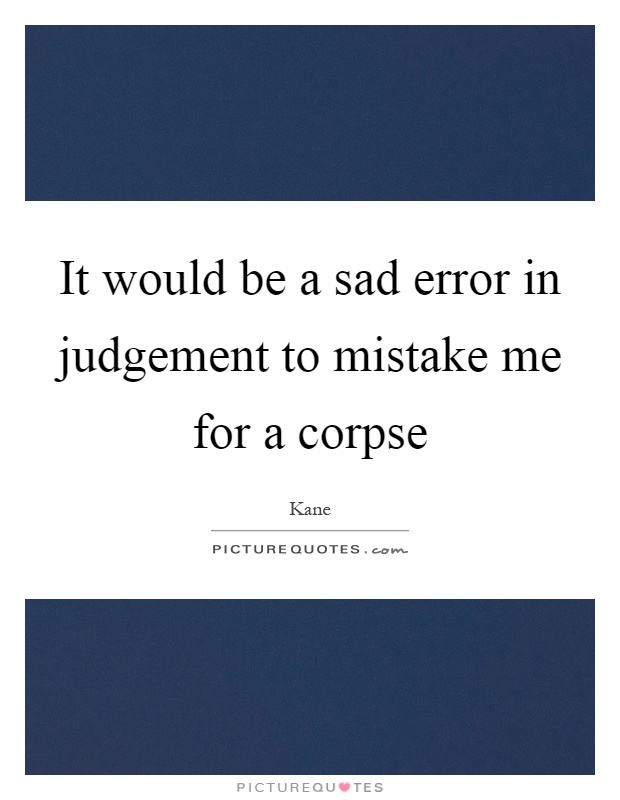 It would be a sad error in judgement to mistake me for a corpse Picture Quote #1