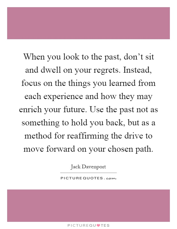 When you look to the past, don't sit and dwell on your regrets. Instead, focus on the things you learned from each experience and how they may enrich your future. Use the past not as something to hold you back, but as a method for reaffirming the drive to move forward on your chosen path Picture Quote #1