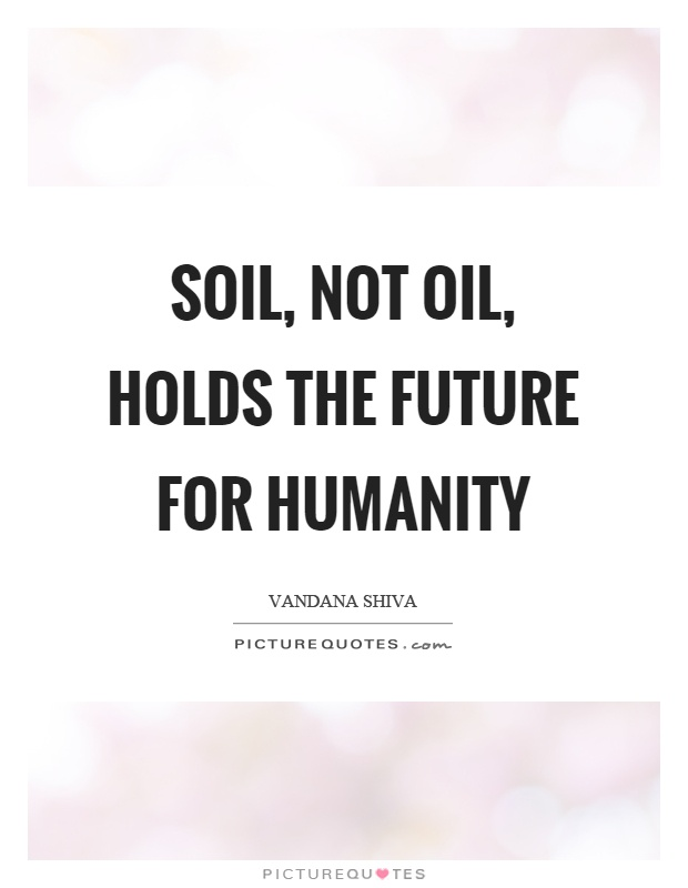 Soil not oil holds the future for humanity picture quotes for Soil not oil