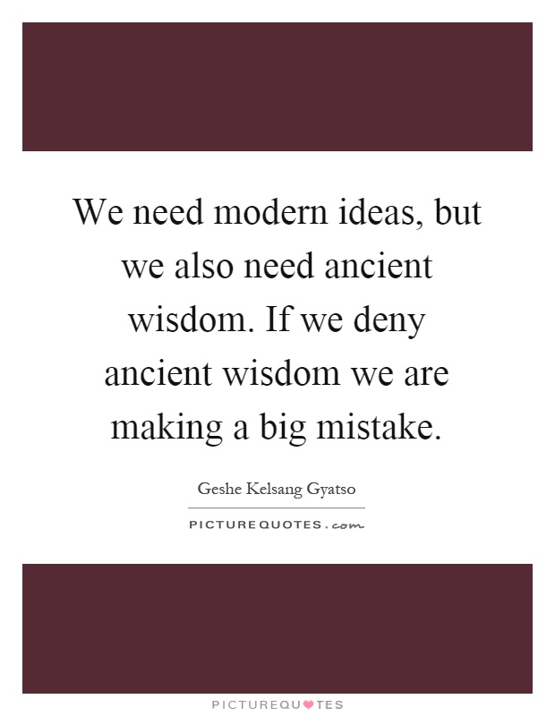We need modern ideas, but we also need ancient wisdom. If we deny ancient wisdom we are making a big mistake Picture Quote #1