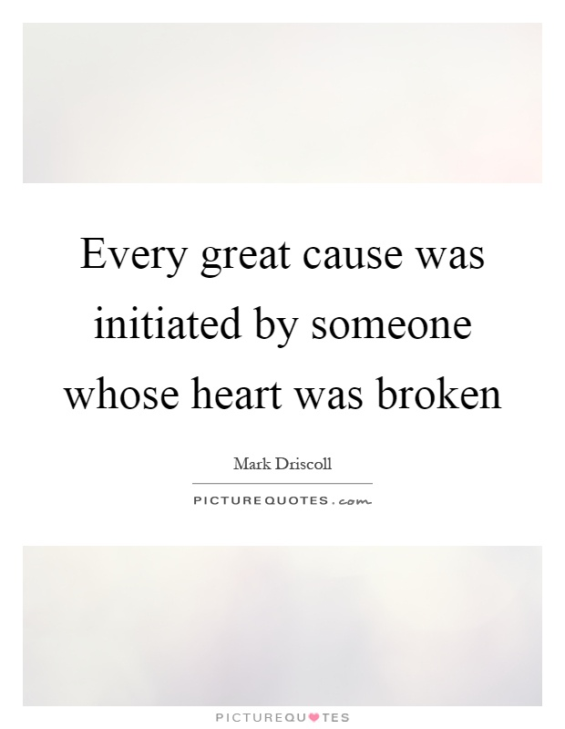 Every great cause was initiated by someone whose heart was broken Picture Quote #1