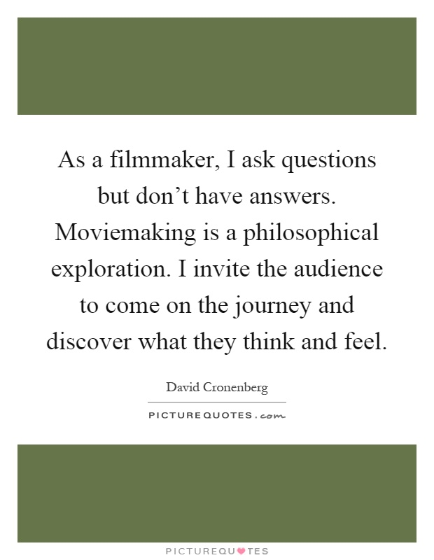 As a filmmaker, I ask questions but don't have answers. Moviemaking is a philosophical exploration. I invite the audience to come on the journey and discover what they think and feel Picture Quote #1