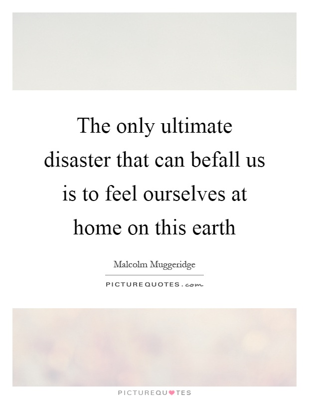 The only ultimate disaster that can befall us is to feel ourselves at home on this earth Picture Quote #1