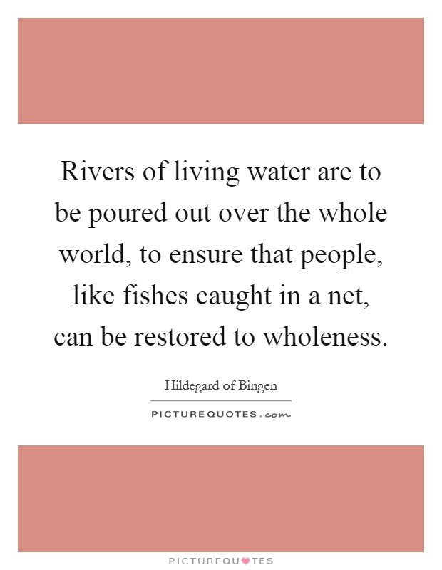 Rivers of living water are to be poured out over the whole world, to ensure that people, like fishes caught in a net, can be restored to wholeness Picture Quote #1