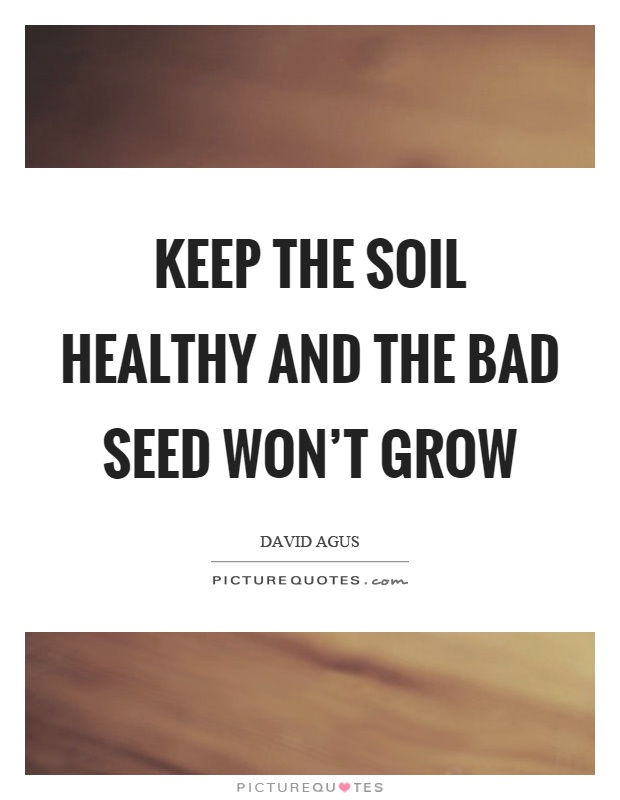 Keep the soil healthy and the bad seed won't grow Picture Quote #1