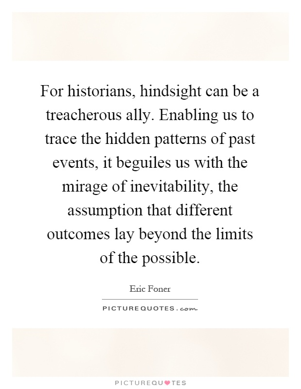 For historians, hindsight can be a treacherous ally. Enabling us to trace the hidden patterns of past events, it beguiles us with the mirage of inevitability, the assumption that different outcomes lay beyond the limits of the possible Picture Quote #1