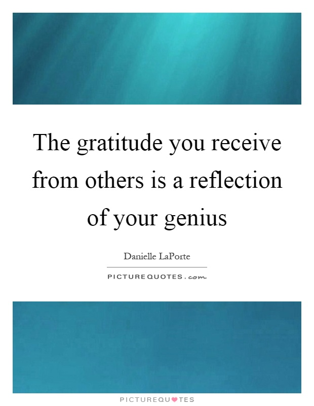 The gratitude you receive from others is a reflection of your genius Picture Quote #1