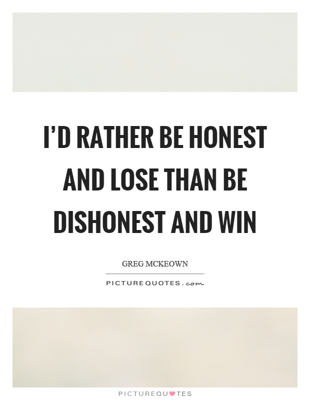 I'd rather be honest and lose than be dishonest and win Picture Quote #1