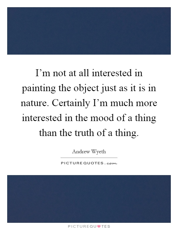 I'm not at all interested in painting the object just as it is in nature. Certainly I'm much more interested in the mood of a thing than the truth of a thing Picture Quote #1