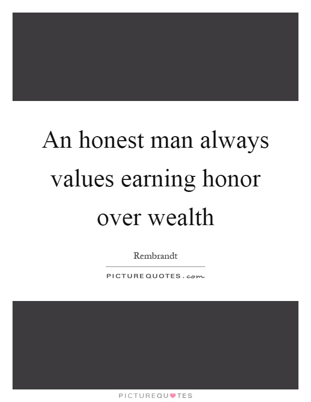 An honest man always values earning honor over wealth Picture Quote #1