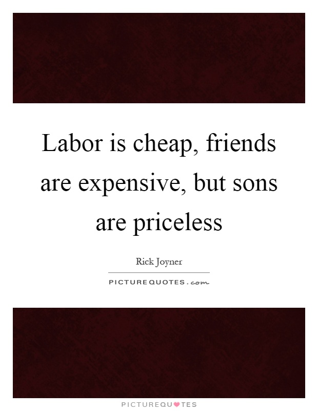 Labor is cheap, friends are expensive, but sons are ...