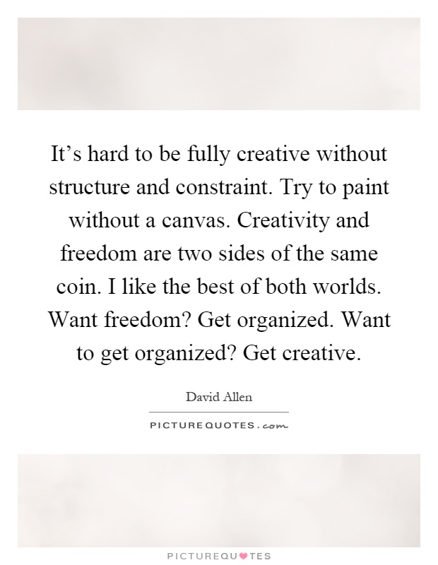 It's hard to be fully creative without structure and constraint. Try to paint without a canvas. Creativity and freedom are two sides of the same coin. I like the best of both worlds. Want freedom? Get organized. Want to get organized? Get creative Picture Quote #1