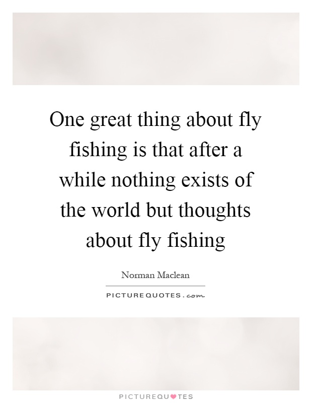 One great thing about fly fishing is that after a while nothing exists of the world but thoughts about fly fishing Picture Quote #1