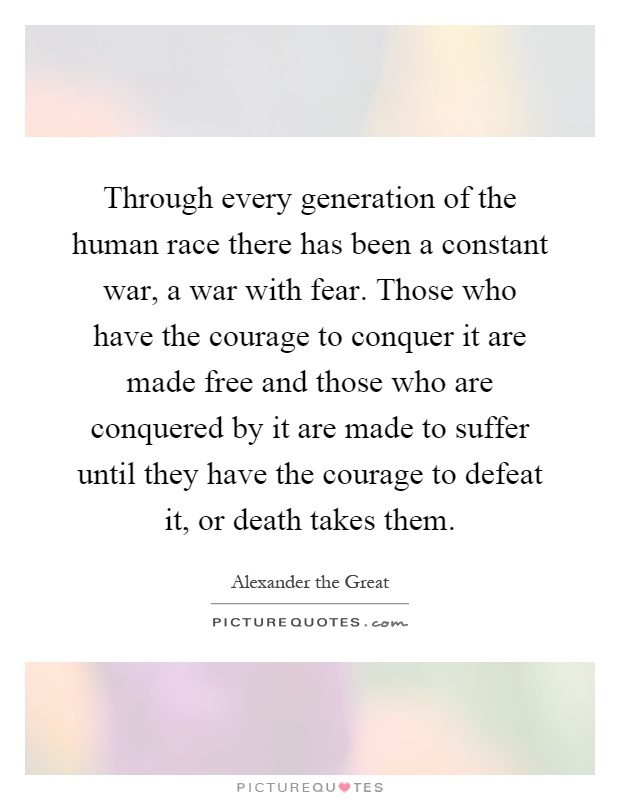 Through every generation of the human race there has been a constant war, a war with fear. Those who have the courage to conquer it are made free and those who are conquered by it are made to suffer until they have the courage to defeat it, or death takes them Picture Quote #1