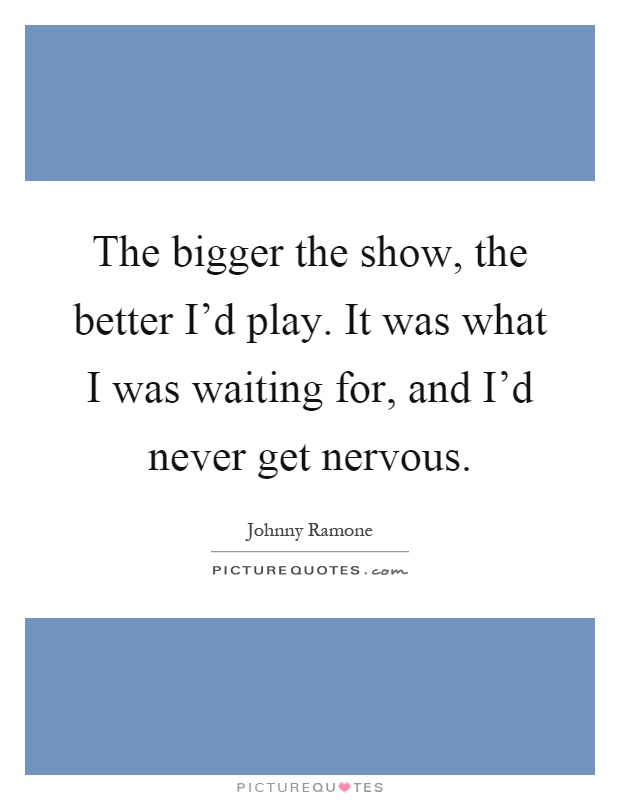 The bigger the show, the better I'd play. It was what I was waiting for, and I'd never get nervous Picture Quote #1