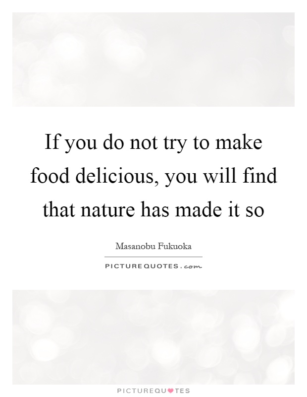 If you do not try to make food delicious, you will find that nature has made it so Picture Quote #1