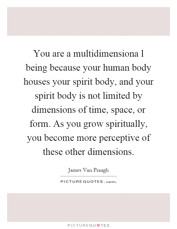 You are a multidimensiona l being because your human body houses your spirit body, and your spirit body is not limited by dimensions of time, space, or form. As you grow spiritually, you become more perceptive of these other dimensions Picture Quote #1