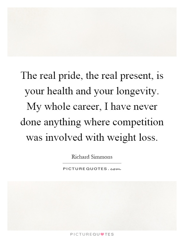 The real pride, the real present, is your health and your longevity. My whole career, I have never done anything where competition was involved with weight loss Picture Quote #1