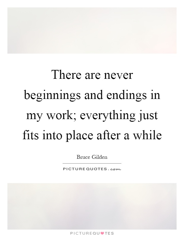 There are never beginnings and endings in my work; everything just fits into place after a while Picture Quote #1