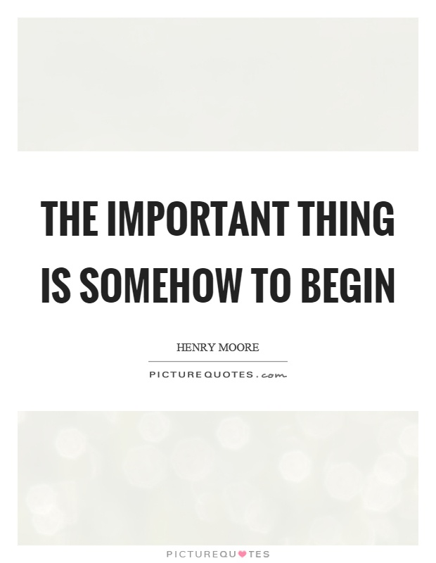 The important thing is somehow to begin Picture Quote #1