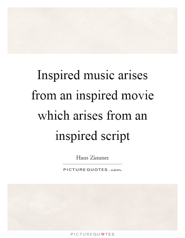 Inspired music arises from an inspired movie which arises from an inspired script Picture Quote #1