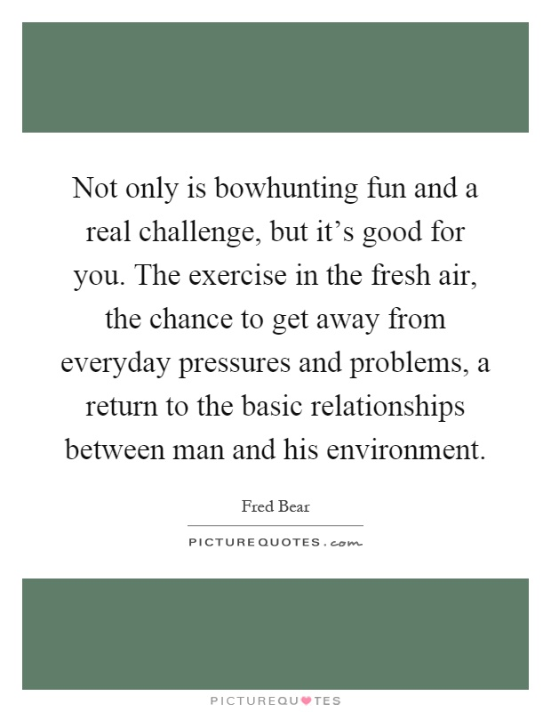 Not only is bowhunting fun and a real challenge, but it's good for you. The exercise in the fresh air, the chance to get away from everyday pressures and problems, a return to the basic relationships between man and his environment Picture Quote #1