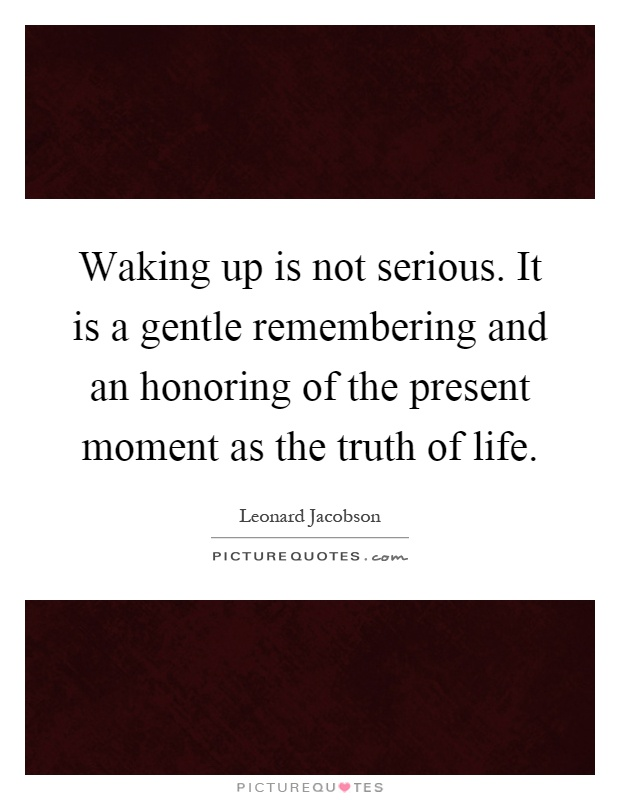 Waking up is not serious. It is a gentle remembering and an honoring of the present moment as the truth of life Picture Quote #1