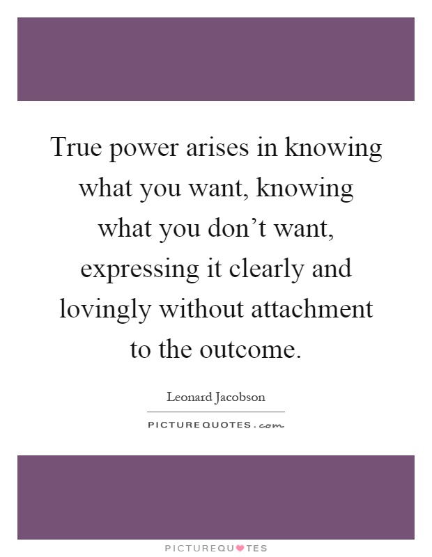 True power arises in knowing what you want, knowing what you don't want, expressing it clearly and lovingly without attachment to the outcome Picture Quote #1