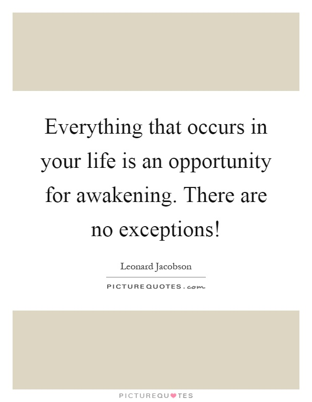 Everything that occurs in your life is an opportunity for awakening. There are no exceptions! Picture Quote #1