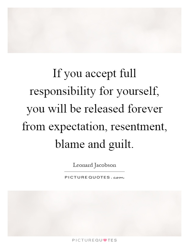 If you accept full responsibility for yourself, you will be released forever from expectation, resentment, blame and guilt Picture Quote #1