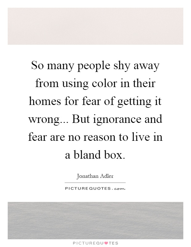 So many people shy away from using color in their homes for fear of getting it wrong... But ignorance and fear are no reason to live in a bland box Picture Quote #1