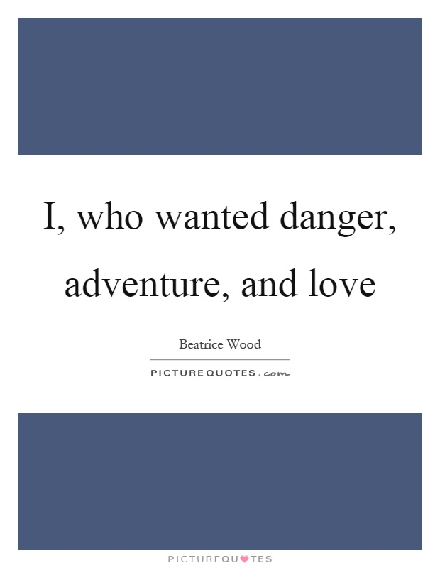 I, who wanted danger, adventure, and love Picture Quote #1