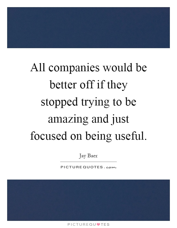 All companies would be better off if they stopped trying to be amazing and just focused on being useful Picture Quote #1