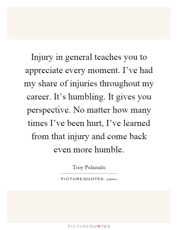Injury in general teaches you to appreciate every moment. I've had my share of injuries throughout my career. It's humbling. It gives you perspective. No matter how many times I've been hurt, I've learned from that injury and come back even more humble Picture Quote #1