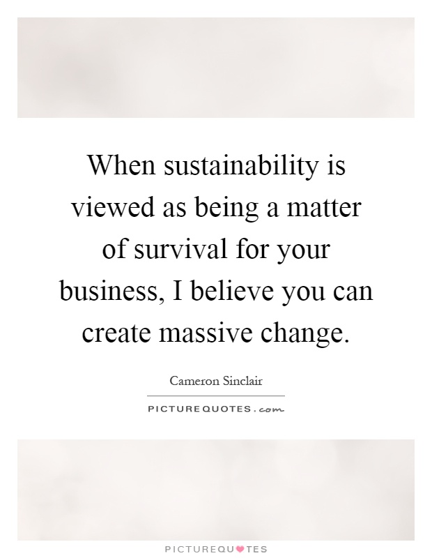 When sustainability is viewed as being a matter of survival for your business, I believe you can create massive change Picture Quote #1