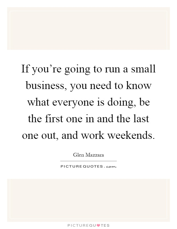 If you're going to run a small business, you need to know what everyone is doing, be the first one in and the last one out, and work weekends Picture Quote #1