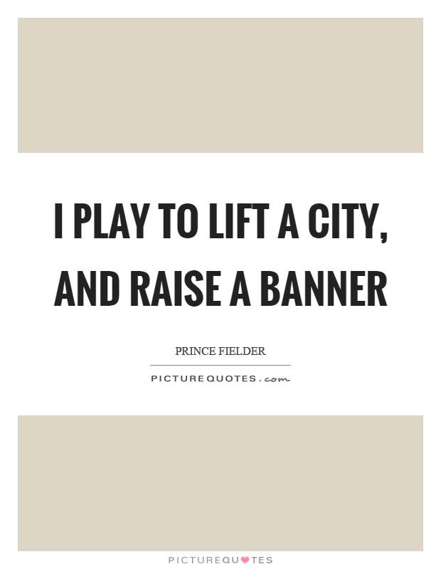 I play to lift a city, and raise a banner Picture Quote #1
