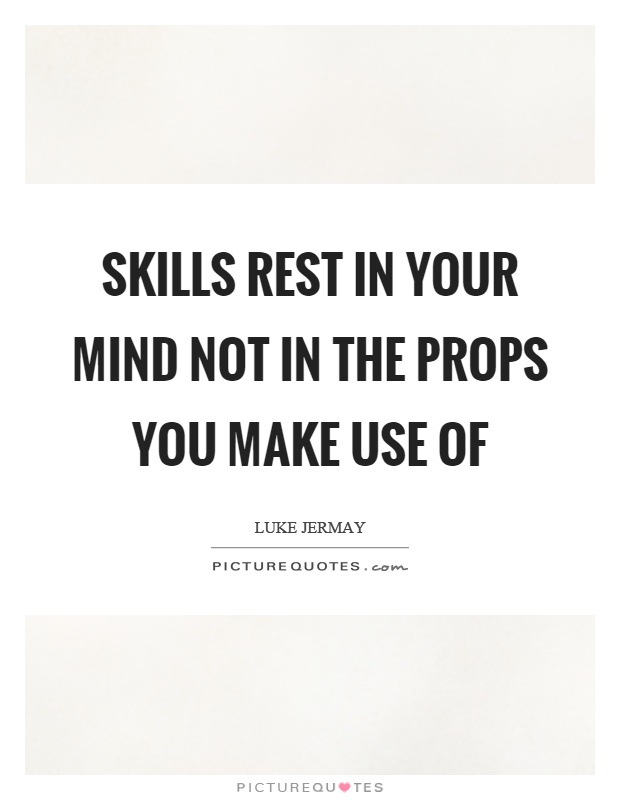 Skills rest in your mind not in the props you make use of Picture Quote #1