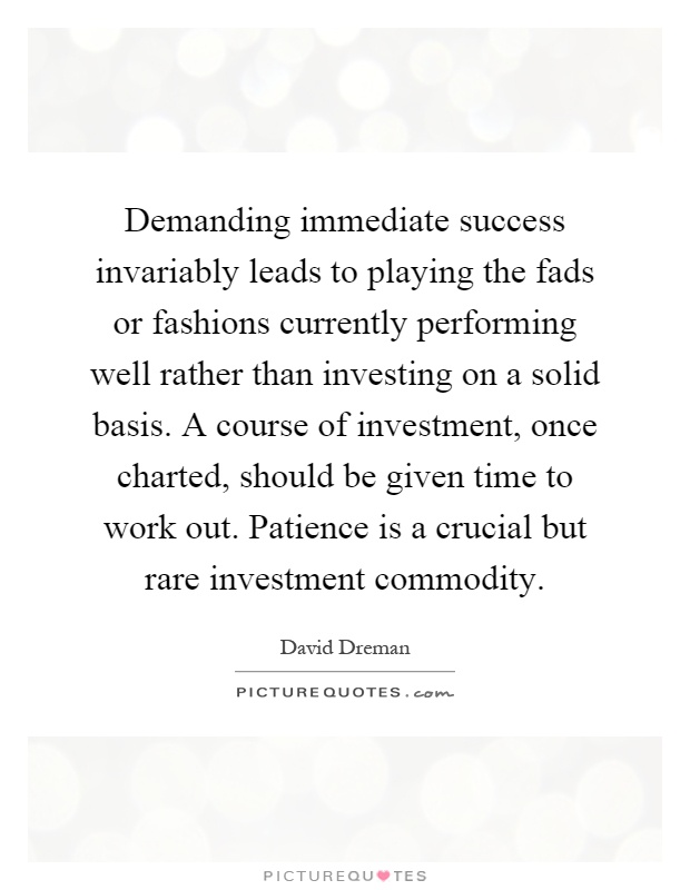 Demanding immediate success invariably leads to playing the fads or fashions currently performing well rather than investing on a solid basis. A course of investment, once charted, should be given time to work out. Patience is a crucial but rare investment commodity Picture Quote #1