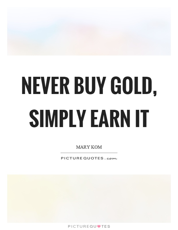 Never buy gold, simply earn it Picture Quote #1