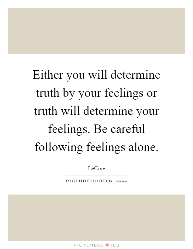 Either you will determine truth by your feelings or truth will determine your feelings. Be careful following feelings alone Picture Quote #1