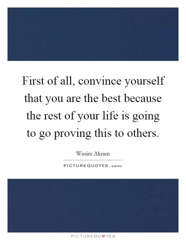 First of all, convince yourself that you are the best because the rest of your life is going to go proving this to others Picture Quote #1