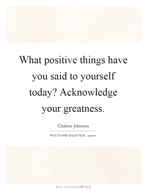 What positive things have you said to yourself today? Acknowledge your greatness Picture Quote #1