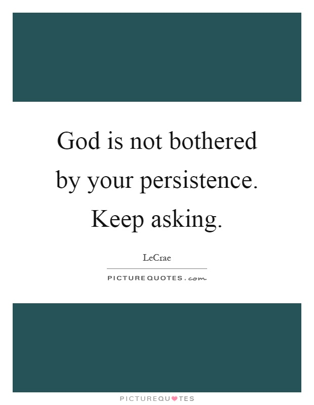 God is not bothered by your persistence. Keep asking Picture Quote #1