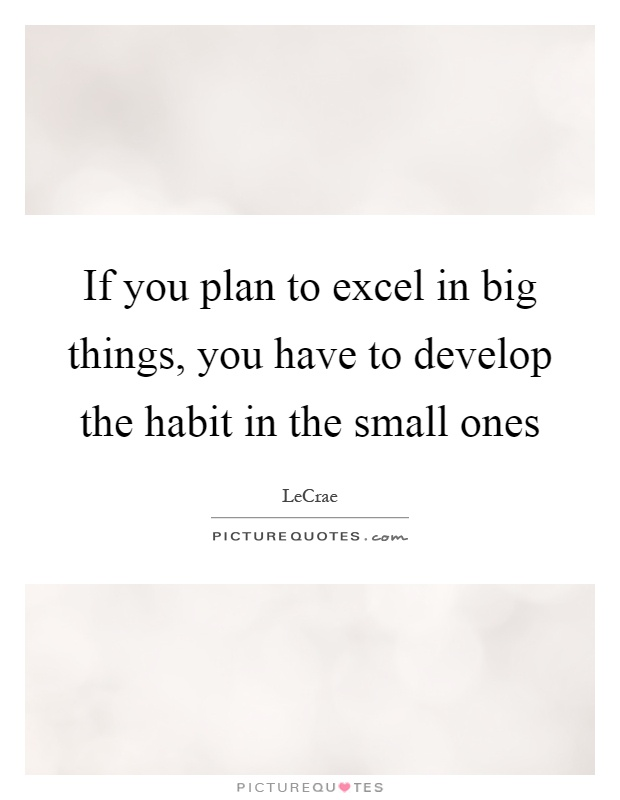 If you plan to excel in big things, you have to develop the habit in the small ones Picture Quote #1