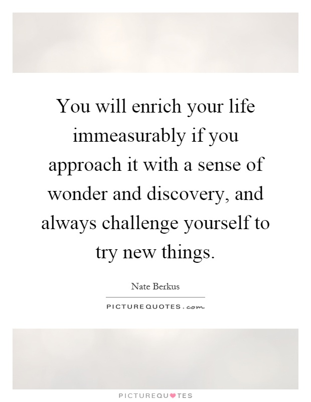 You will enrich your life immeasurably if you approach it with a sense of wonder and discovery, and always challenge yourself to try new things Picture Quote #1