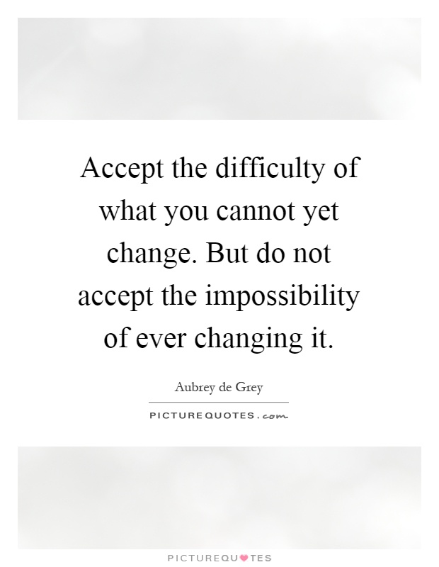 Accept the difficulty of what you cannot yet change. But do not accept the impossibility of ever changing it Picture Quote #1